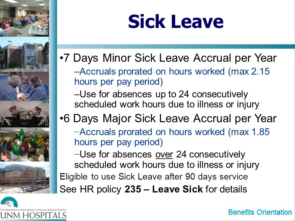 Benefits Orientation Sick Leave 7 Days Minor Sick Leave Accrual per Year –Accruals prorated on hours worked (max 2.15 hours per pay period) –Use for absences up to 24 consecutively scheduled work hours due to illness or injury 6 Days Major Sick Leave Accrual per Year Accruals prorated on hours worked (max 1.85 hours per pay period) Use for absences over 24 consecutively scheduled work hours due to illness or injury Eligible to use Sick Leave after 90 days service See HR policy 235 – Leave Sick for details