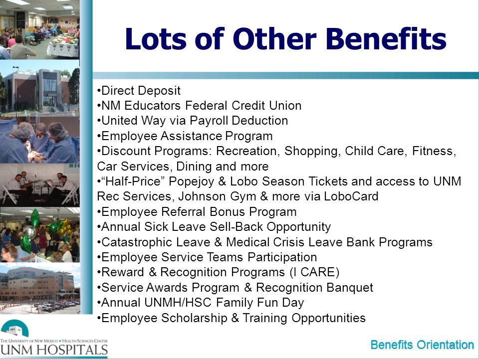 Benefits Orientation Lots of Other Benefits Direct Deposit NM Educators Federal Credit Union United Way via Payroll Deduction Employee Assistance Program Discount Programs: Recreation, Shopping, Child Care, Fitness, Car Services, Dining and more Half-Price Popejoy & Lobo Season Tickets and access to UNM Rec Services, Johnson Gym & more via LoboCard Employee Referral Bonus Program Annual Sick Leave Sell-Back Opportunity Catastrophic Leave & Medical Crisis Leave Bank Programs Employee Service Teams Participation Reward & Recognition Programs (I CARE) Service Awards Program & Recognition Banquet Annual UNMH/HSC Family Fun Day Employee Scholarship & Training Opportunities