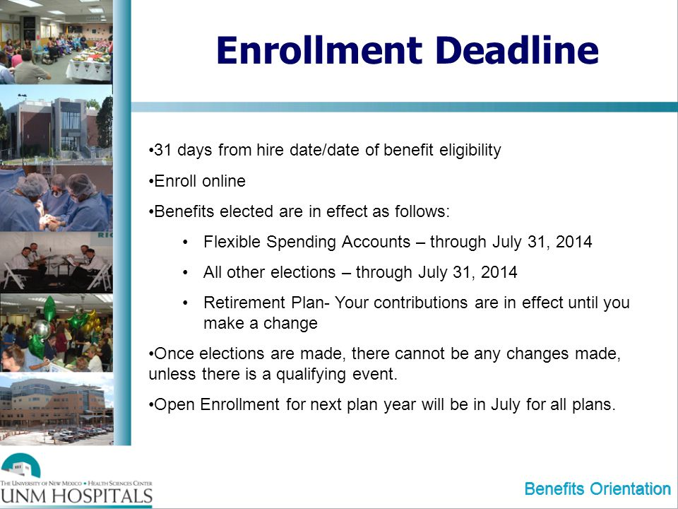 Benefits Orientation Enrollment Deadline 31 days from hire date/date of benefit eligibility Enroll online Benefits elected are in effect as follows: Flexible Spending Accounts – through July 31, 2014 All other elections – through July 31, 2014 Retirement Plan- Your contributions are in effect until you make a change Once elections are made, there cannot be any changes made, unless there is a qualifying event.