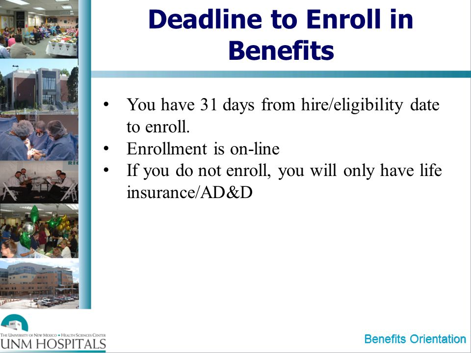 Deadline to Enroll in Benefits You have 31 days from hire/eligibility date to enroll. Enrollment is on-line If you do not enroll, you will only have l