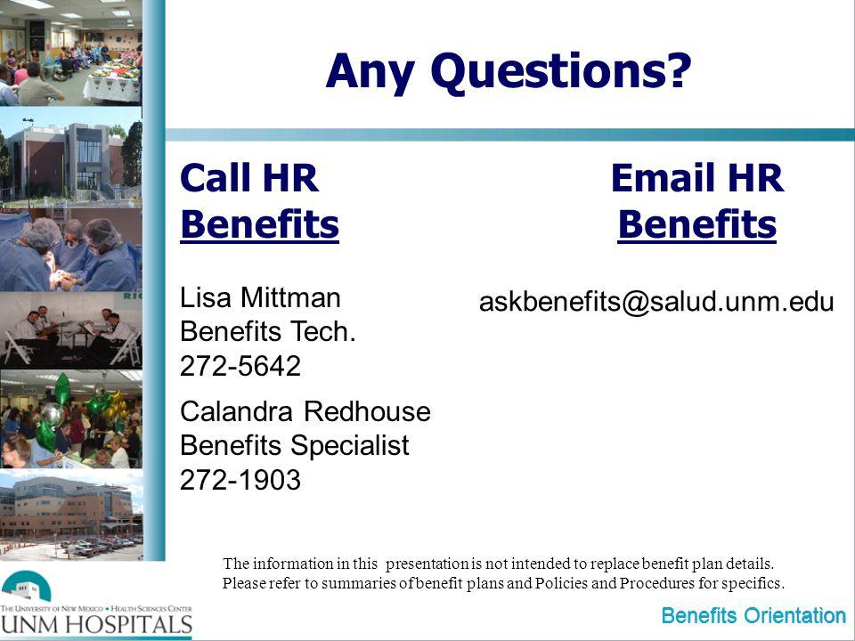 Benefits Orientation Any Questions? Call HR Benefits Lisa Mittman Benefits Tech. 272-5642 Calandra Redhouse Benefits Specialist 272-1903 The informati