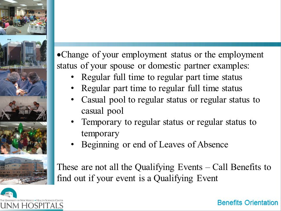 Benefits Orientation Change of your employment status or the employment status of your spouse or domestic partner examples: Regular full time to regular part time status Regular part time to regular full time status Casual pool to regular status or regular status to casual pool Temporary to regular status or regular status to temporary Beginning or end of Leaves of Absence These are not all the Qualifying Events – Call Benefits to find out if your event is a Qualifying Event