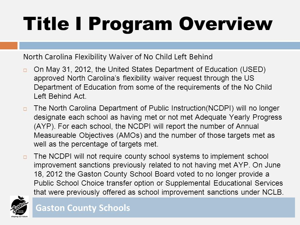 Title I Program Overview North Carolina Flexibility Waiver of No Child Left Behind Instead of school improvement sanctions, NCDPI has designated select schools based on 2011-12 data, as priority, focus, or reward schools.