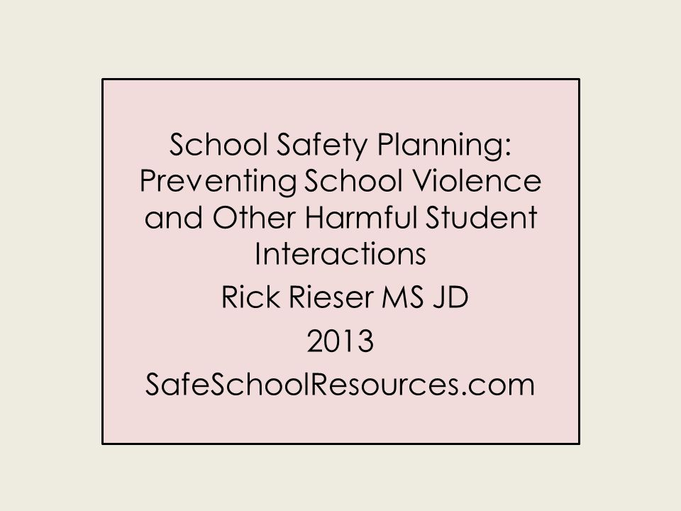School Safety Planning: Preventing School Violence and Other Harmful Student Interactions Rick Rieser MS JD 2013 SafeSchoolResources.com