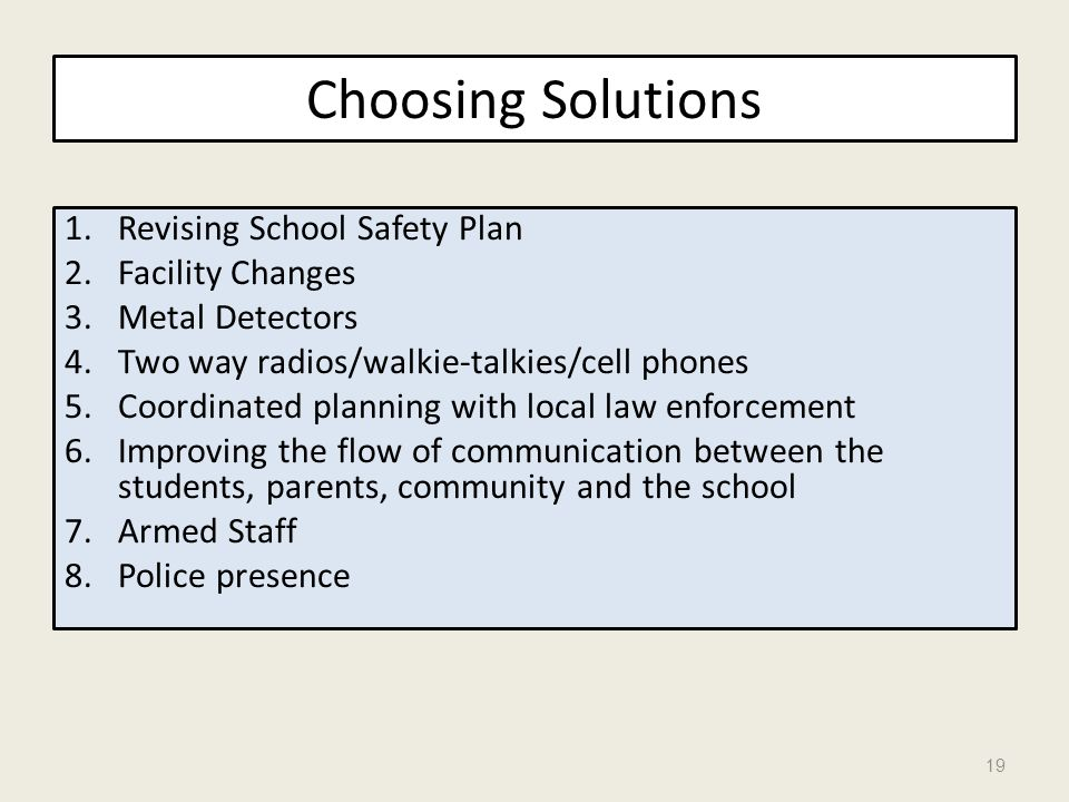 Choosing Solutions 1.Revising School Safety Plan 2.Facility Changes 3.Metal Detectors 4.Two way radios/walkie-talkies/cell phones 5.Coordinated planni