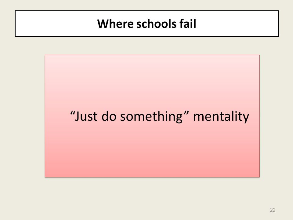 Where schools fail 22 Just do something mentality