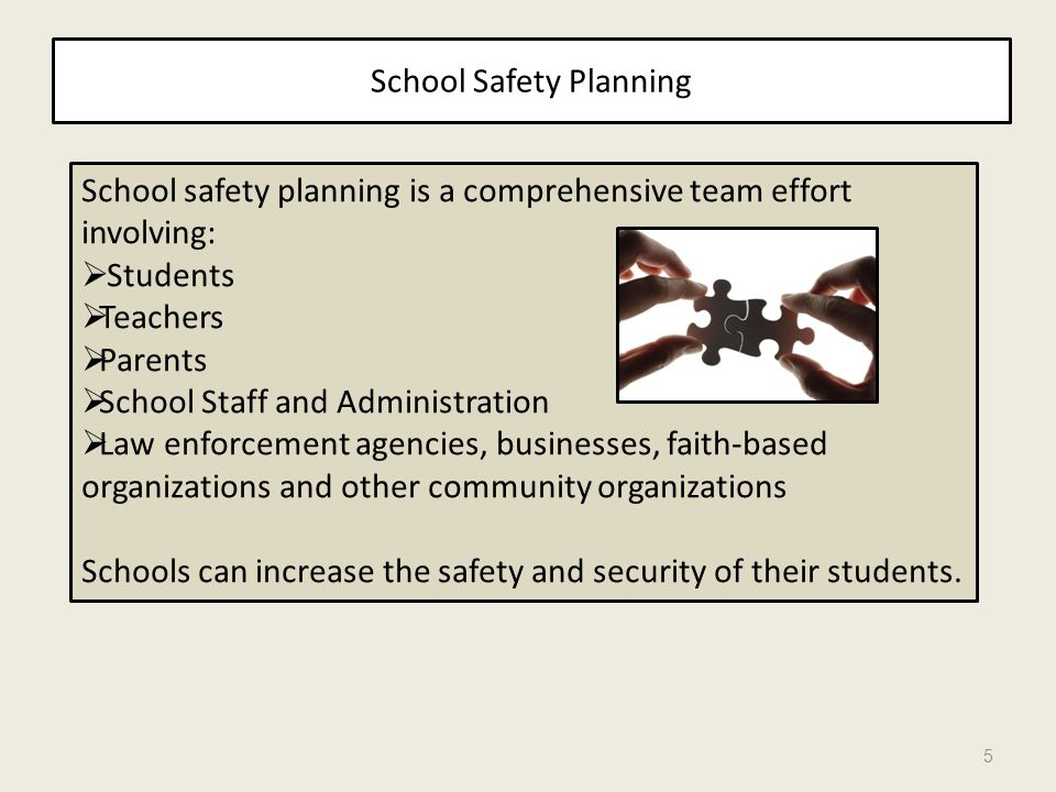 5 School safety planning is a comprehensive team effort involving: Students Teachers Parents School Staff and Administration Law enforcement agencies,