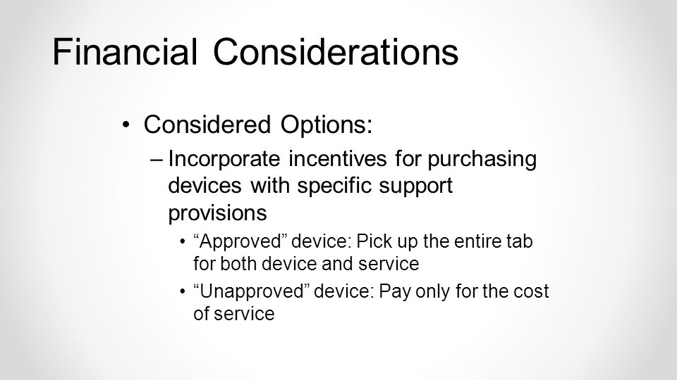 Financial Considerations Considered Options: –Incorporate incentives for purchasing devices with specific support provisions Approved device: Pick up the entire tab for both device and service Unapproved device: Pay only for the cost of service