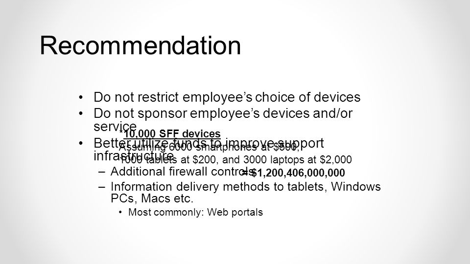 Do not restrict employees choice of devices Do not sponsor employees devices and/or service Better utilize funds to improve support infrastructure –Additional firewall controls –Information delivery methods to tablets, Windows PCs, Macs etc.