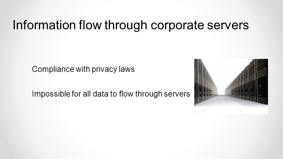 Compliance with privacy laws Impossible for all data to flow through servers Information flow through corporate servers