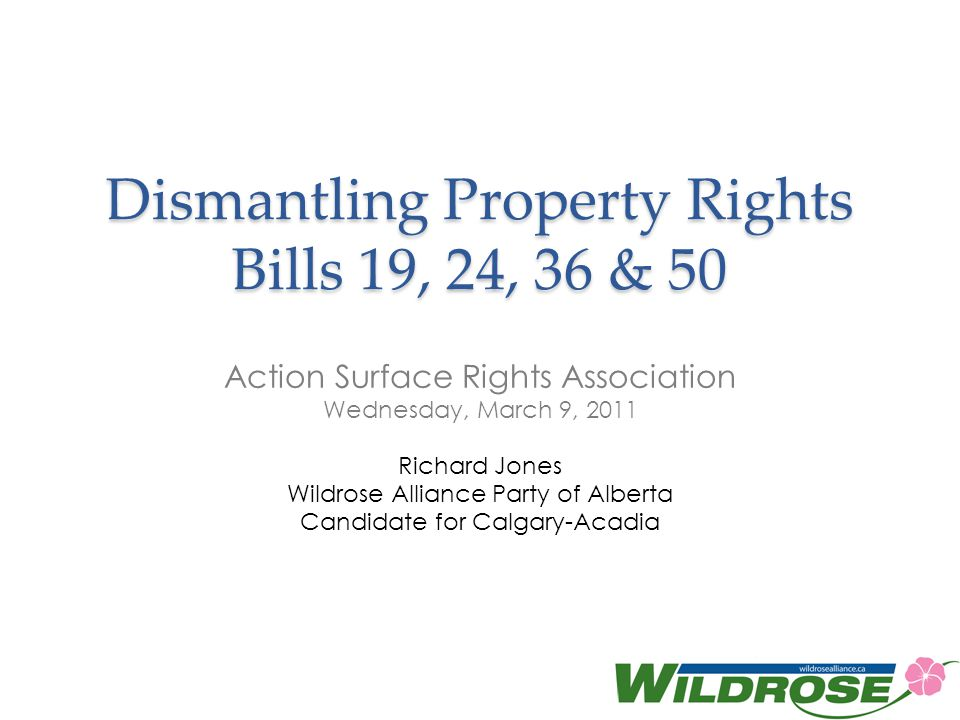 Dismantling Property Rights Bills 19, 24, 36 & 50 Action Surface Rights Association Wednesday, March 9, 2011 Richard Jones Wildrose Alliance Party of Alberta Candidate for Calgary-Acadia