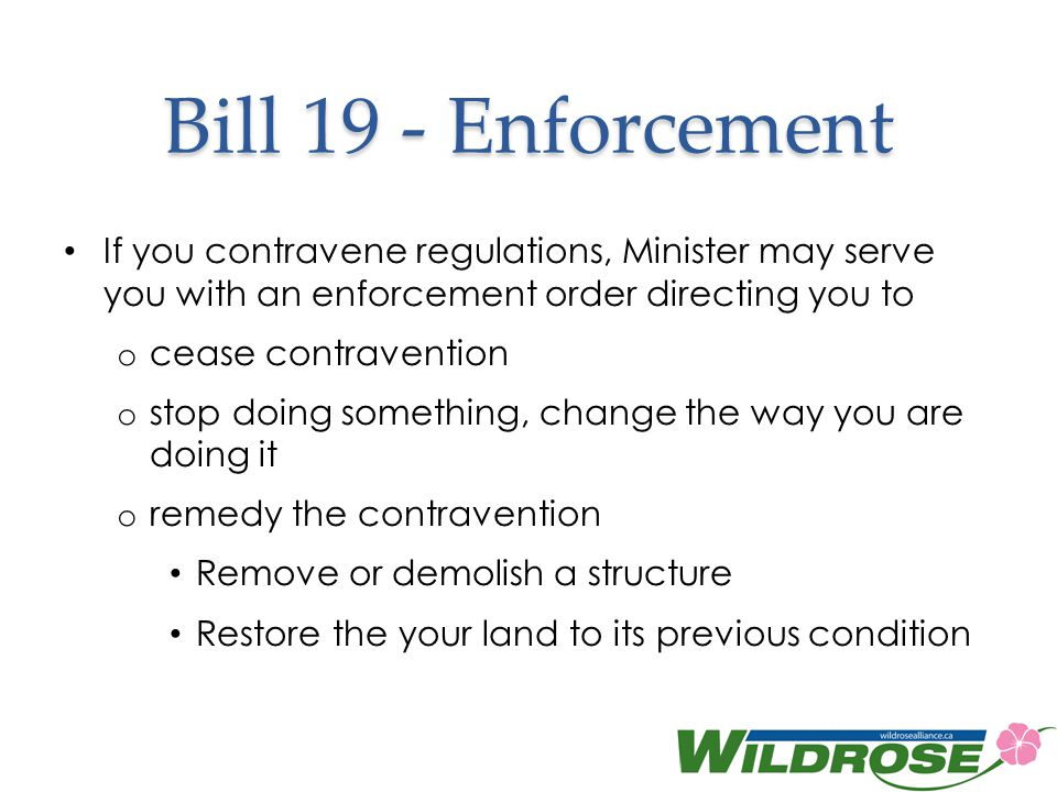 Bill 19 - Enforcement If you contravene regulations, Minister may serve you with an enforcement order directing you to o cease contravention o stop doing something, change the way you are doing it o remedy the contravention Remove or demolish a structure Restore the your land to its previous condition