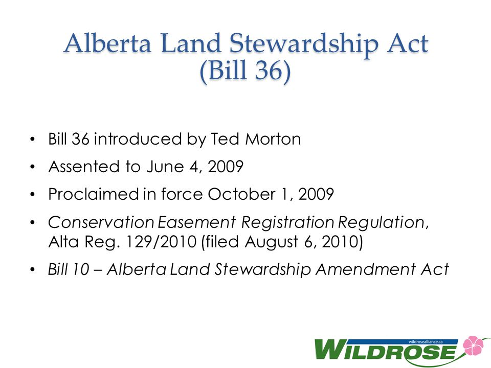 Alberta Land Stewardship Act (Bill 36) Bill 36 introduced by Ted Morton Assented to June 4, 2009 Proclaimed in force October 1, 2009 Conservation Easement Registration Regulation, Alta Reg.
