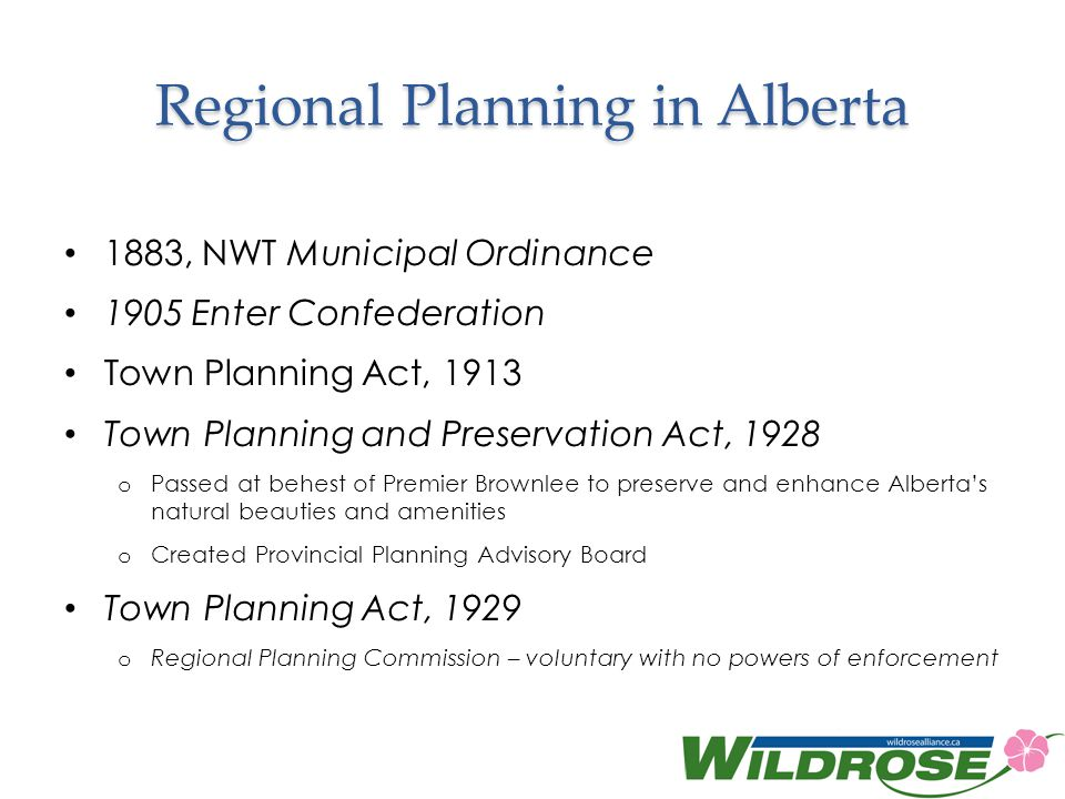 Regional Planning in Alberta 1883, NWT Municipal Ordinance 1905 Enter Confederation Town Planning Act, 1913 Town Planning and Preservation Act, 1928 o Passed at behest of Premier Brownlee to preserve and enhance Albertas natural beauties and amenities o Created Provincial Planning Advisory Board Town Planning Act, 1929 o Regional Planning Commission – voluntary with no powers of enforcement