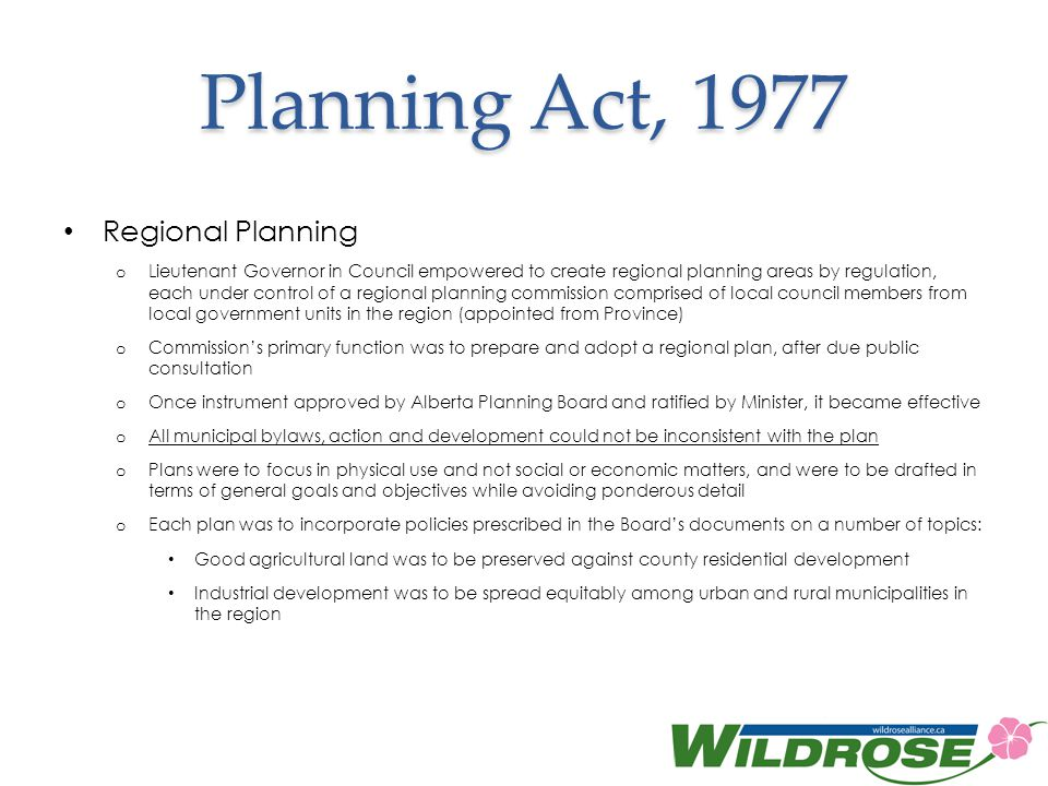 Planning Act, 1977 Regional Planning o Lieutenant Governor in Council empowered to create regional planning areas by regulation, each under control of a regional planning commission comprised of local council members from local government units in the region (appointed from Province) o Commissions primary function was to prepare and adopt a regional plan, after due public consultation o Once instrument approved by Alberta Planning Board and ratified by Minister, it became effective o All municipal bylaws, action and development could not be inconsistent with the plan o Plans were to focus in physical use and not social or economic matters, and were to be drafted in terms of general goals and objectives while avoiding ponderous detail o Each plan was to incorporate policies prescribed in the Boards documents on a number of topics: Good agricultural land was to be preserved against county residential development Industrial development was to be spread equitably among urban and rural municipalities in the region