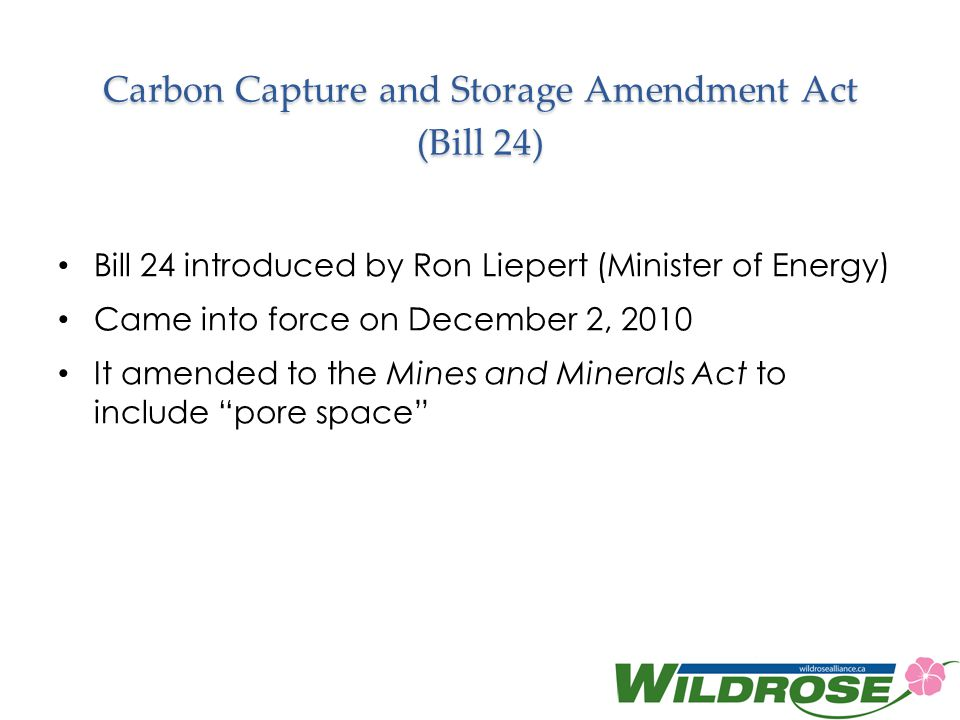 Carbon Capture and Storage Amendment Act (Bill 24) Bill 24 introduced by Ron Liepert (Minister of Energy) Came into force on December 2, 2010 It amended to the Mines and Minerals Act to include pore space