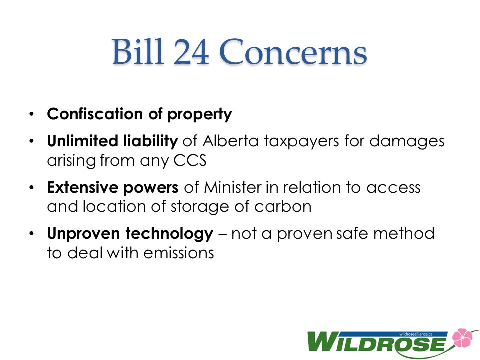 Bill 24 Concerns Confiscation of property Unlimited liability of Alberta taxpayers for damages arising from any CCS Extensive powers of Minister in relation to access and location of storage of carbon Unproven technology – not a proven safe method to deal with emissions