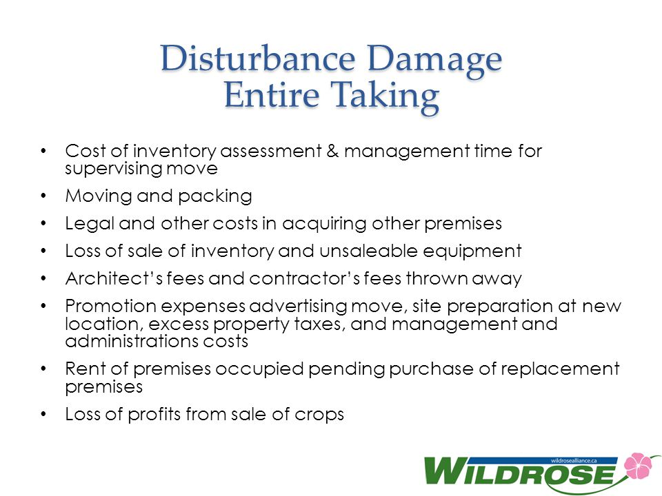 Disturbance Damage Entire Taking Cost of inventory assessment & management time for supervising move Moving and packing Legal and other costs in acquiring other premises Loss of sale of inventory and unsaleable equipment Architects fees and contractors fees thrown away Promotion expenses advertising move, site preparation at new location, excess property taxes, and management and administrations costs Rent of premises occupied pending purchase of replacement premises Loss of profits from sale of crops