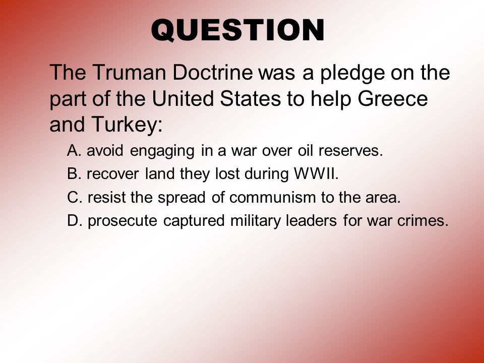 QUESTION The Truman Doctrine was a pledge on the part of the United States to help Greece and Turkey: A.