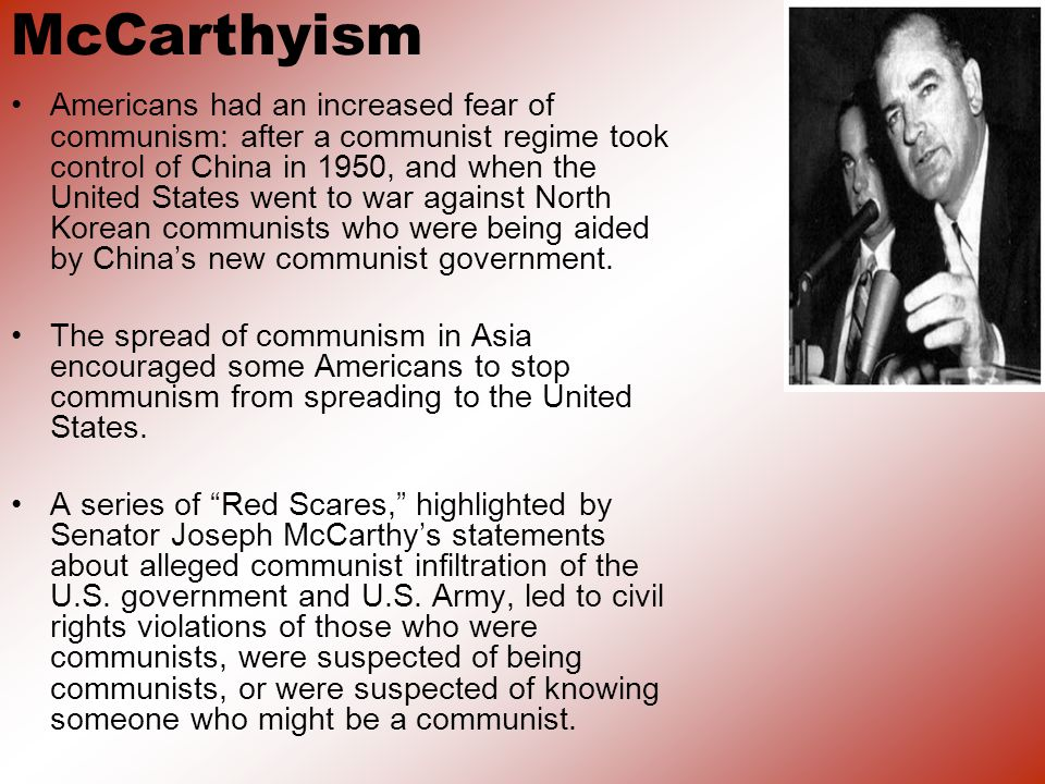 McCarthyism Americans had an increased fear of communism: after a communist regime took control of China in 1950, and when the United States went to war against North Korean communists who were being aided by Chinas new communist government.