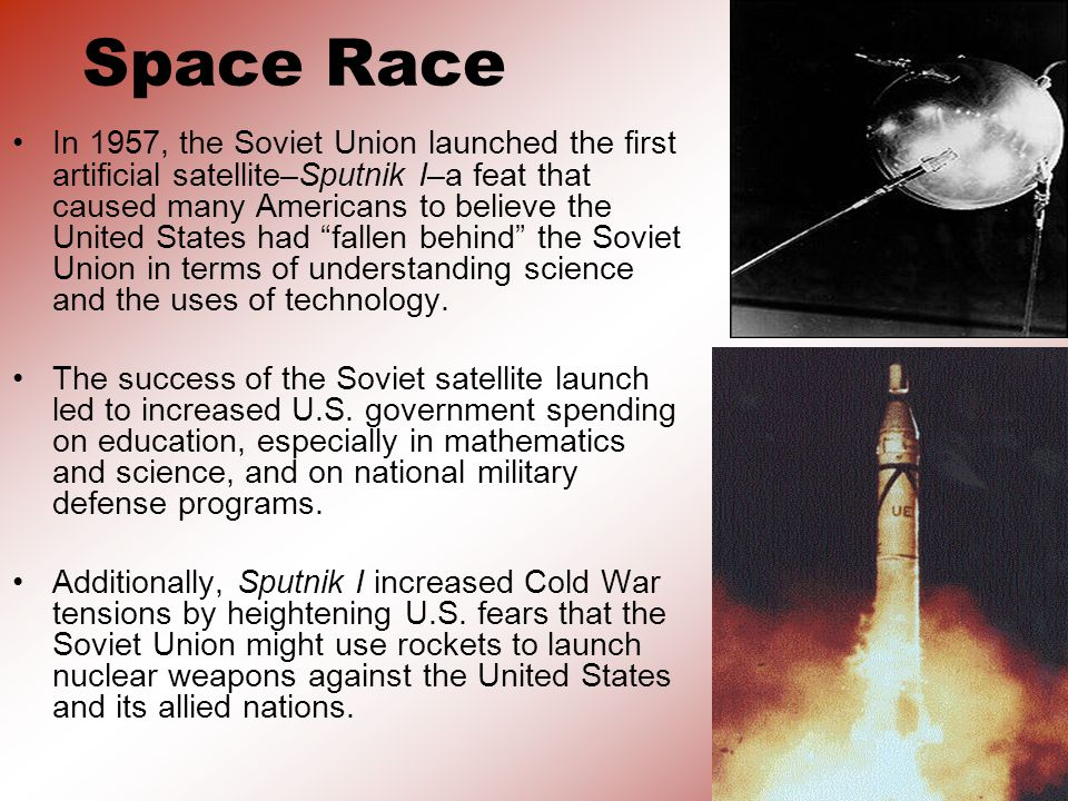 Space Race In 1957, the Soviet Union launched the first artificial satellite–Sputnik I–a feat that caused many Americans to believe the United States had fallen behind the Soviet Union in terms of understanding science and the uses of technology.