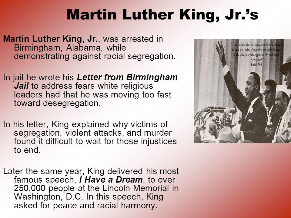 Martin Luther King, Jr.s Martin Luther King, Jr., was arrested in Birmingham, Alabama, while demonstrating against racial segregation.