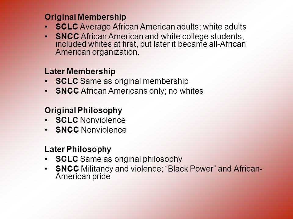 Original Membership SCLC Average African American adults; white adults SNCC African American and white college students; included whites at first, but later it became all-African American organization.