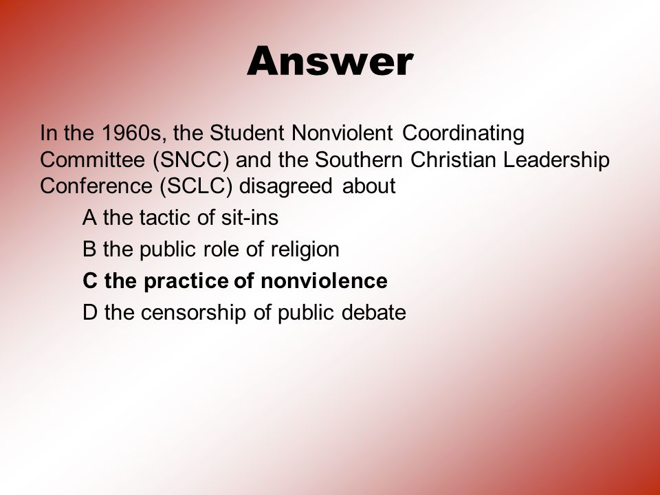 Answer In the 1960s, the Student Nonviolent Coordinating Committee (SNCC) and the Southern Christian Leadership Conference (SCLC) disagreed about A the tactic of sit-ins B the public role of religion C the practice of nonviolence D the censorship of public debate