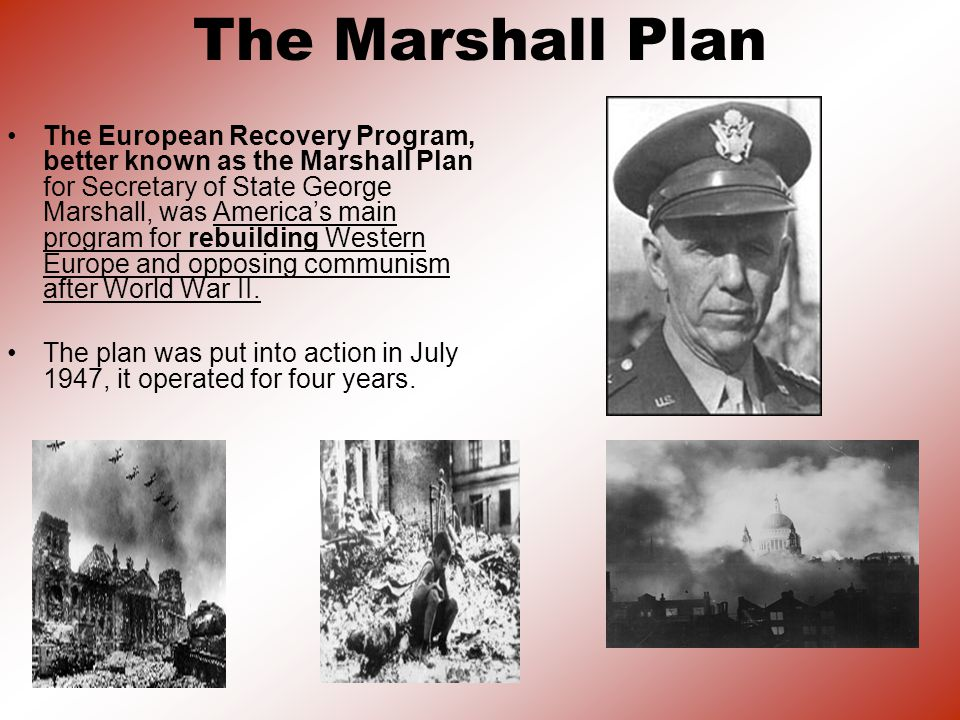 The Marshall Plan The European Recovery Program, better known as the Marshall Plan for Secretary of State George Marshall, was Americas main program for rebuilding Western Europe and opposing communism after World War II.