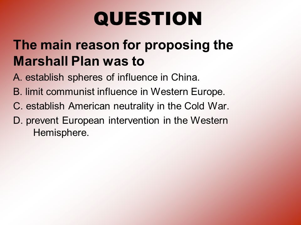 QUESTION The main reason for proposing the Marshall Plan was to A.