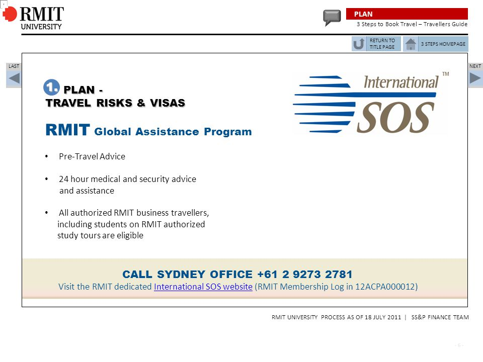 - 7 - RMIT UNIVERSITY PROCESS AS OF 18 JULY 2011 | SS&P FINANCE TEAM STEP TWO PLAN, APPROVAL, BOOK TRAVEL CREATE & SUBMIT YOUR REQUISITION THROUGH THE TRAVEL PORTAL 3 STEPS HOMEPAGE NEXT LAST Simplified Travel Portal entry Once a quote has been obtained, create a travel requisition in the Travel Portal to submit for approval.