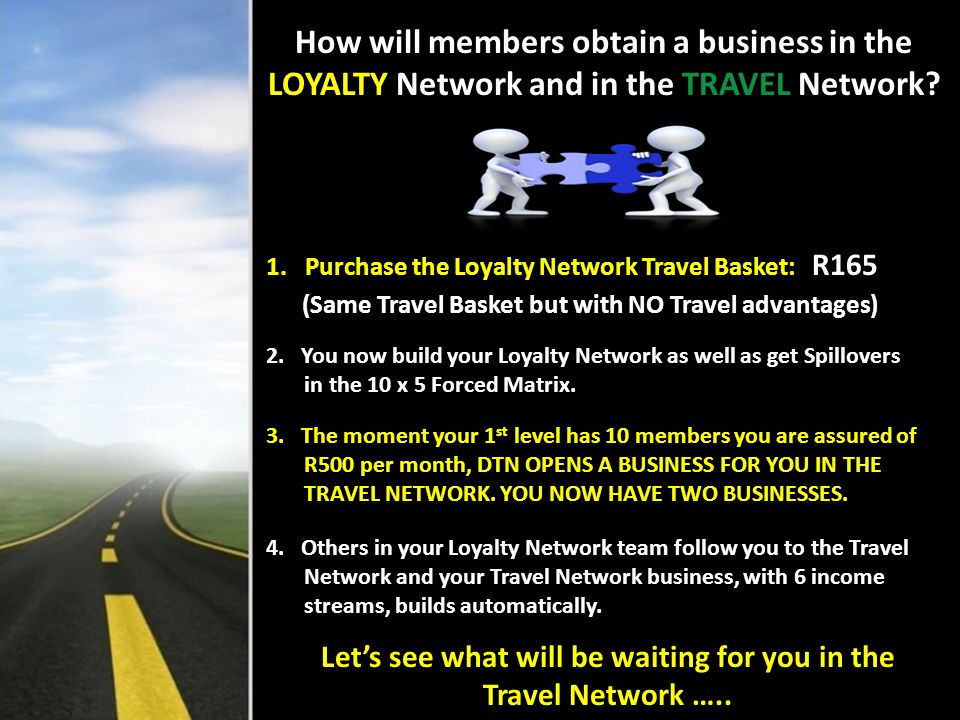 NB !!! How will members obtain a business in the LOYALTY Network and in the TRAVEL Network? 1. Purchase the Loyalty Network Travel Basket: R165 (Same