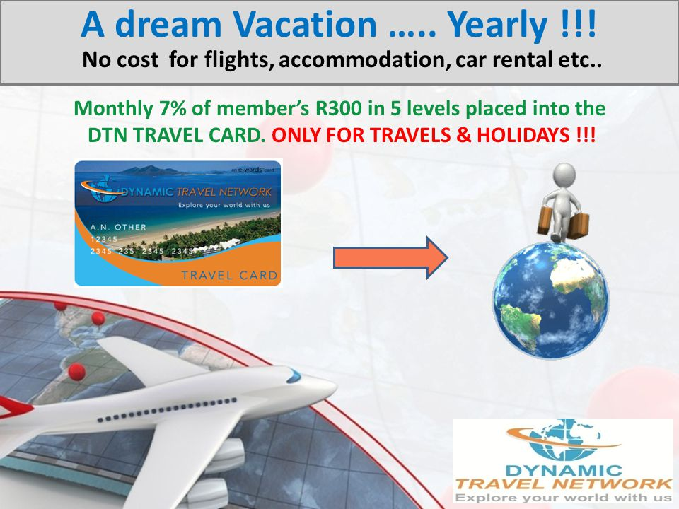 Monthly 7% of members R300 in 5 levels placed into the DTN TRAVEL CARD. ONLY FOR TRAVELS & HOLIDAYS !!! A dream Vacation ….. Yearly !!! No cost for fl
