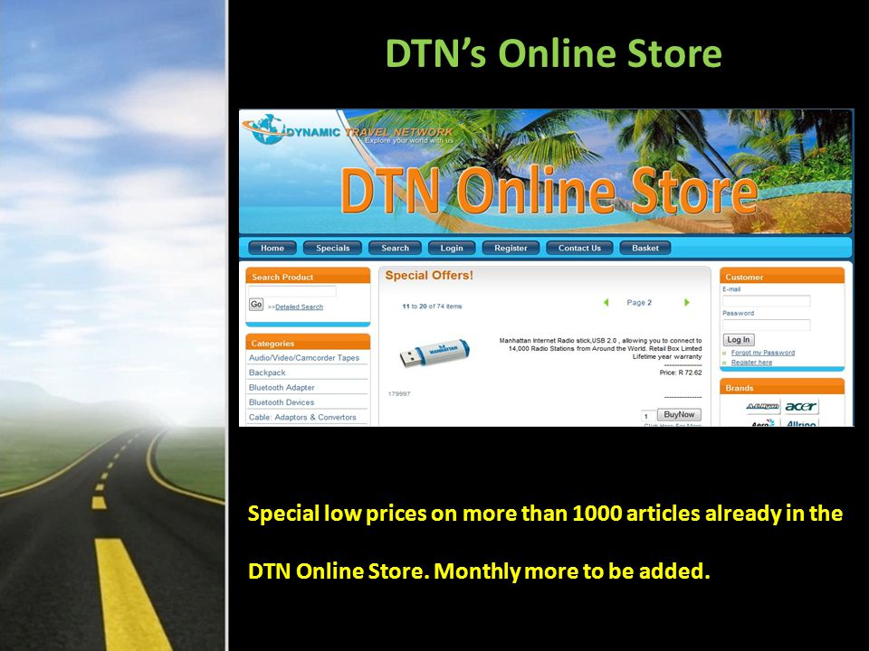 Products & Services in DTN The Main Product to be purchased every month is the TRAVEL BASKET With many Products and Services Members E-Wallet will soon have other streams of income such as from: 1.The new Nutrition Range that will be added Dec 2010 /Jan 2011 2.Commissions from businesses supporting the Loyalty Network (You will see later) 3.Commissioned products with income to 5 levels soon to be added 4.Auctions (2011 March / April) 5.In phases to come members will obtain shares in normal businesses set up by DTN with incomes into network.
