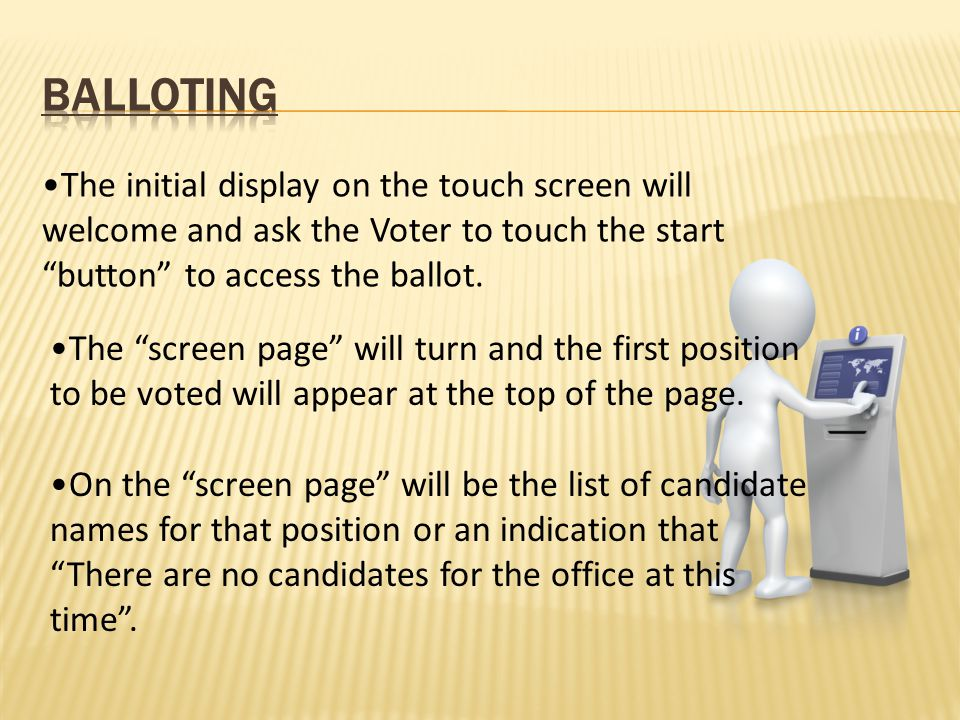 The initial display on the touch screen will welcome and ask the Voter to touch the start button to access the ballot.