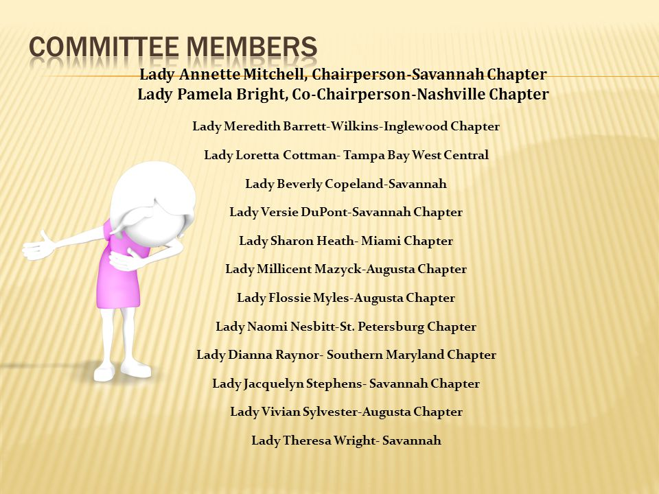 Lady Annette Mitchell, Chairperson-Savannah Chapter Lady Pamela Bright, Co-Chairperson-Nashville Chapter Lady Meredith Barrett-Wilkins-Inglewood Chapter Lady Loretta Cottman- Tampa Bay West Central Lady Beverly Copeland-Savannah Lady Versie DuPont-Savannah Chapter Lady Sharon Heath- Miami Chapter Lady Millicent Mazyck-Augusta Chapter Lady Flossie Myles-Augusta Chapter Lady Naomi Nesbitt-St.