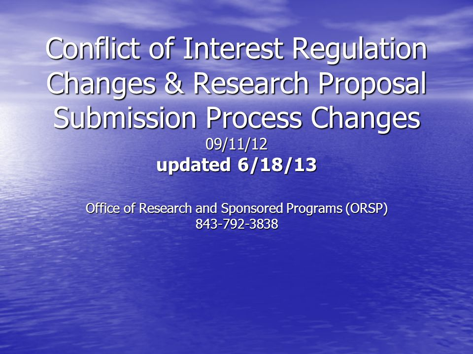 Conflict of Interest Regulation Changes & Research Proposal Submission Process Changes 09/11/12 updated 6/18/13 Office of Research and Sponsored Programs (ORSP) 843-792-3838
