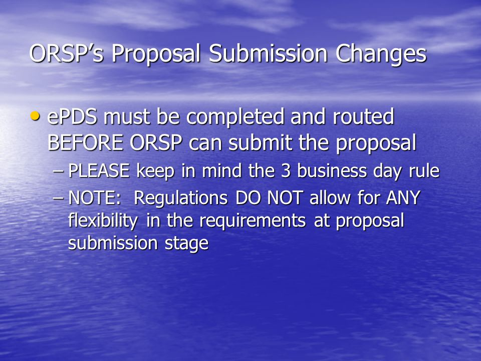 ORSPs Proposal Submission Changes ePDS must be completed and routed BEFORE ORSP can submit the proposal ePDS must be completed and routed BEFORE ORSP can submit the proposal –PLEASE keep in mind the 3 business day rule –NOTE: Regulations DO NOT allow for ANY flexibility in the requirements at proposal submission stage