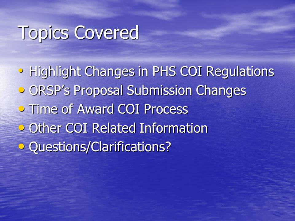 Topics Covered Highlight Changes in PHS COI Regulations Highlight Changes in PHS COI Regulations ORSPs Proposal Submission Changes ORSPs Proposal Submission Changes Time of Award COI Process Time of Award COI Process Other COI Related Information Other COI Related Information Questions/Clarifications.