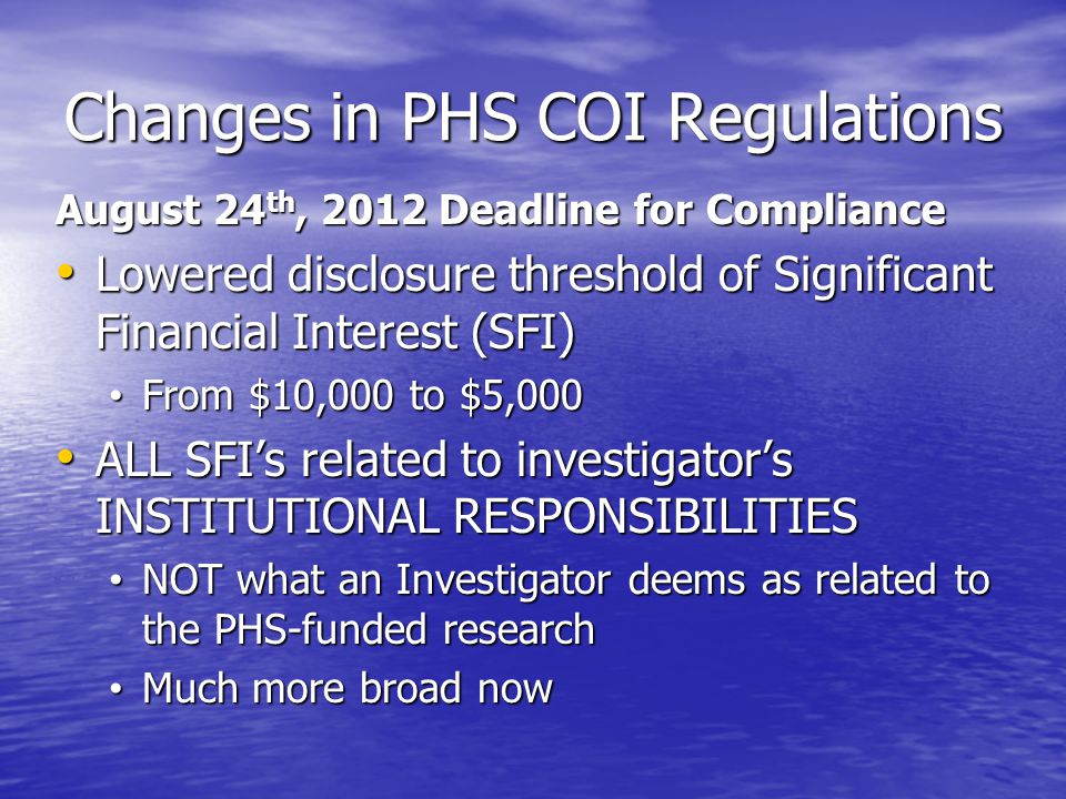 Changes in PHS COI Regulations August 24 th, 2012 Deadline for Compliance Lowered disclosure threshold of Significant Financial Interest (SFI) Lowered disclosure threshold of Significant Financial Interest (SFI) From $10,000 to $5,000 From $10,000 to $5,000 ALL SFIs related to investigators INSTITUTIONAL RESPONSIBILITIES ALL SFIs related to investigators INSTITUTIONAL RESPONSIBILITIES NOT what an Investigator deems as related to the PHS-funded research NOT what an Investigator deems as related to the PHS-funded research Much more broad now Much more broad now