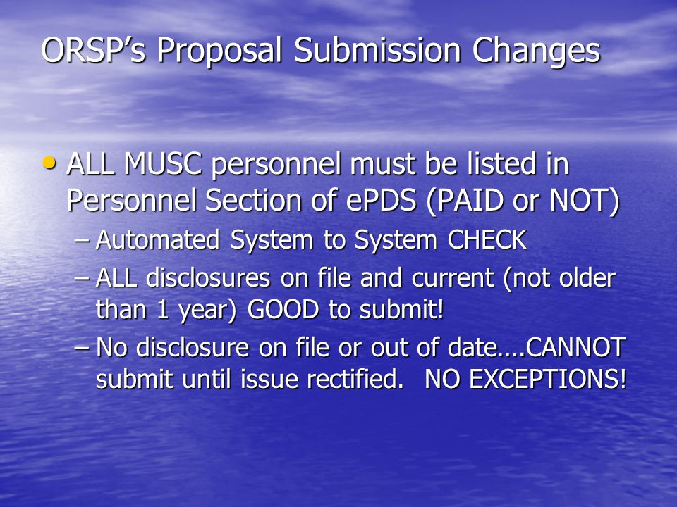 ORSPs Proposal Submission Changes ALL MUSC personnel must be listed in Personnel Section of ePDS (PAID or NOT) ALL MUSC personnel must be listed in Personnel Section of ePDS (PAID or NOT) –Automated System to System CHECK –ALL disclosures on file and current (not older than 1 year) GOOD to submit.