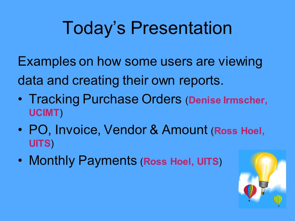 Todays Presentation Examples on how some users are viewing data and creating their own reports. Tracking Purchase Orders (Denise Irmscher, UCIMT) PO,
