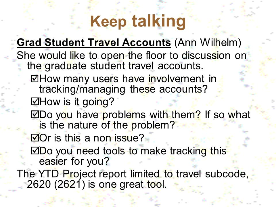 Keep talking Grad Student Travel Accounts (Ann Wilhelm) She would like to open the floor to discussion on the graduate student travel accounts. How ma