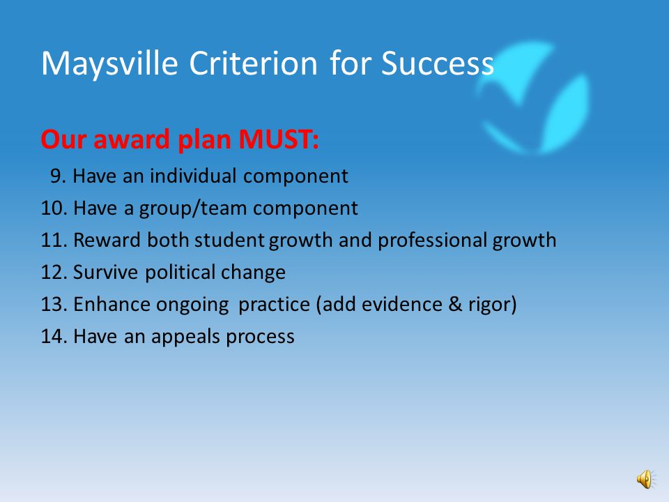Maysville Criterion for Success Our award plan MUST: 1.Be measurable (accurately and efficiently) 2.Create teacher buy-in 3.Be clearly defined and understood 4.Be meaningful and worthwhile 5.Involve meaningful compensation 6.Include teacher voice in goals (options) 7.Include a value-added measure 8.Be sustainable