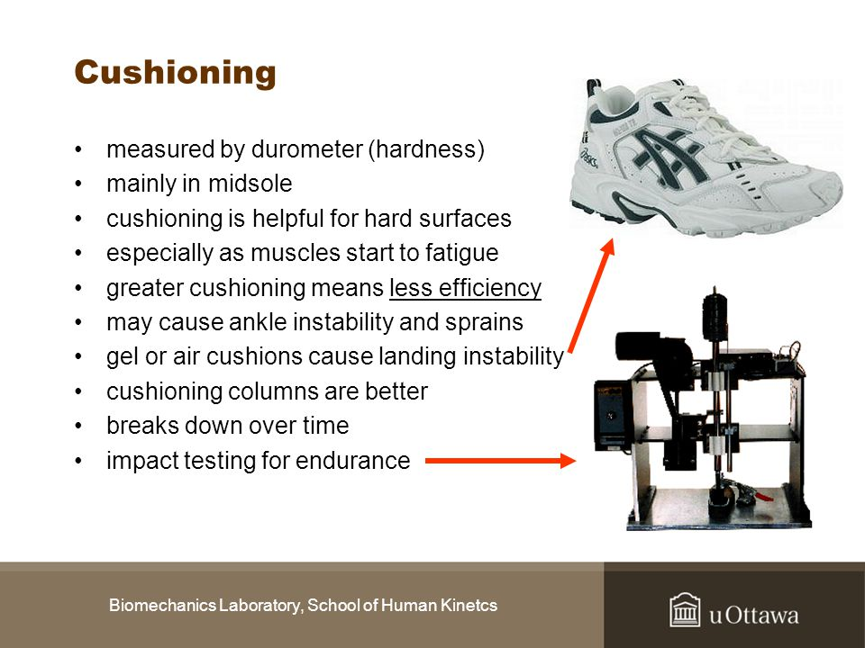 Biomechanics Laboratory, School of Human Kinetcs Cushioning measured by durometer (hardness) mainly in midsole cushioning is helpful for hard surfaces