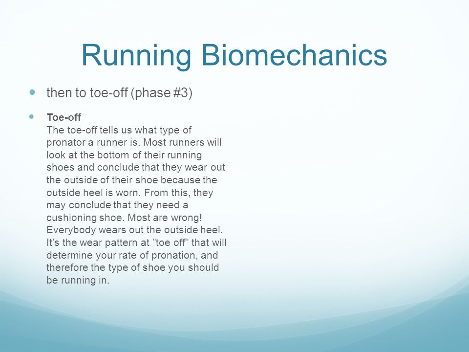 Running Biomechanics then to toe-off (phase #3) Toe-off The toe-off tells us what type of pronator a runner is.