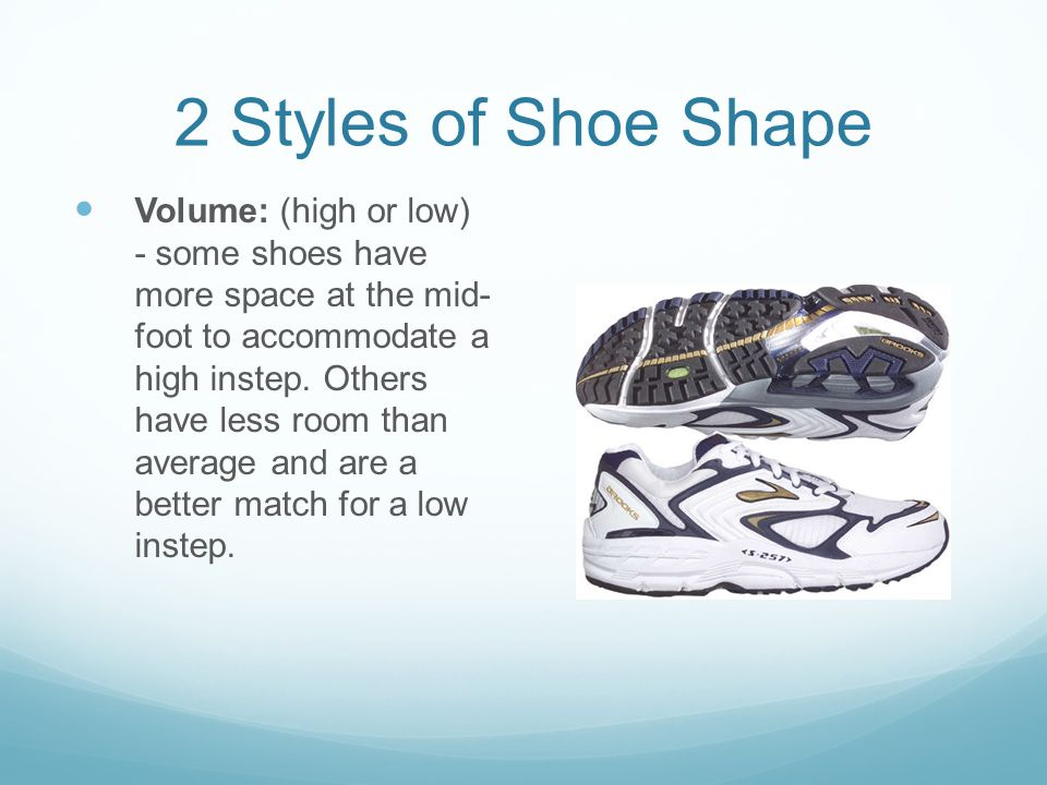 2 Styles of Shoe Shape Volume: (high or low) - some shoes have more space at the mid- foot to accommodate a high instep.