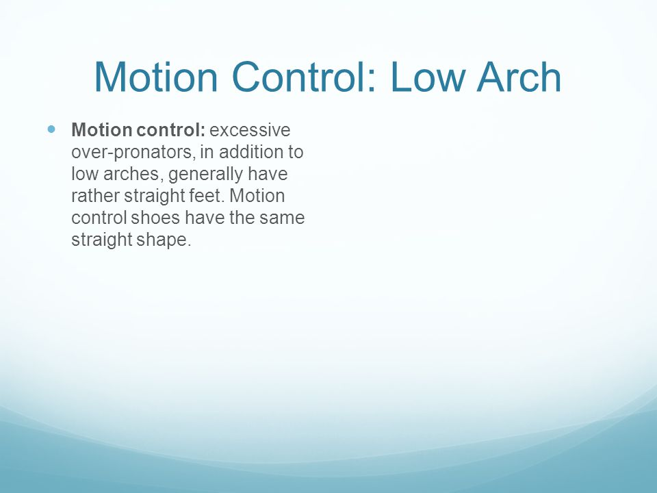 Motion Control: Low Arch Motion control: excessive over-pronators, in addition to low arches, generally have rather straight feet.