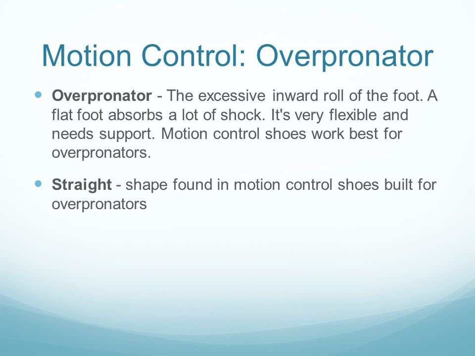 Motion Control: Overpronator Overpronator - The excessive inward roll of the foot.