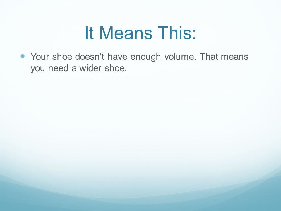 It Means This: Your shoe doesn t have enough volume. That means you need a wider shoe.